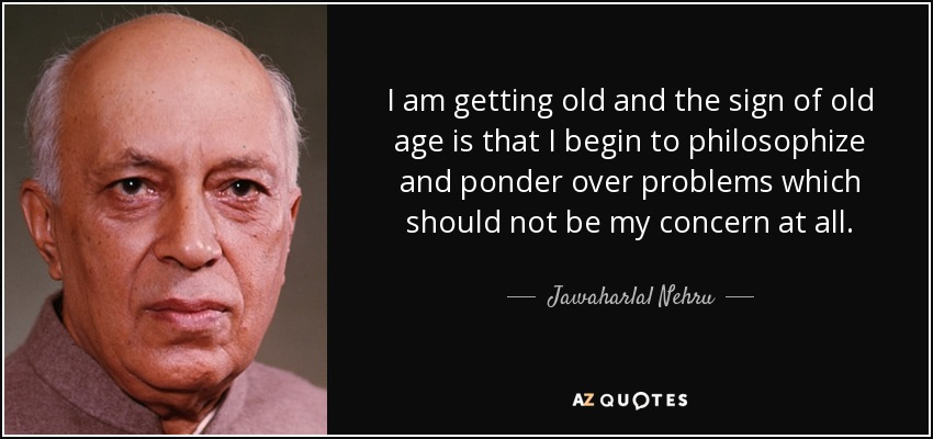 I am getting old and the sign of old age is that I begin to philosophize and ponder over problems which should not be my concern at all. - Jawaharlal Nehru