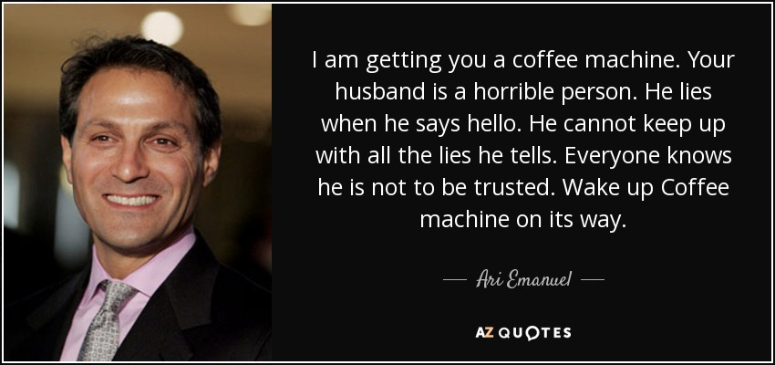 I am getting you a coffee machine. Your husband is a horrible person. He lies when he says hello. He cannot keep up with all the lies he tells. Everyone knows he is not to be trusted. Wake up Coffee machine on its way. - Ari Emanuel