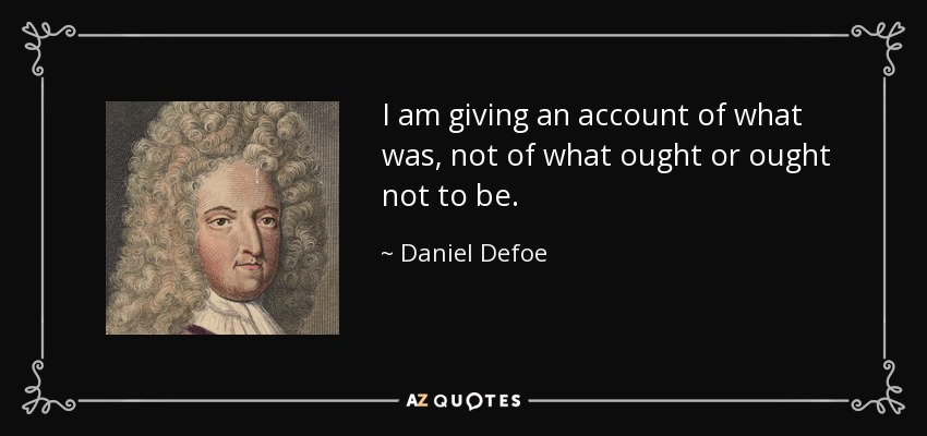 I am giving an account of what was, not of what ought or ought not to be. - Daniel Defoe
