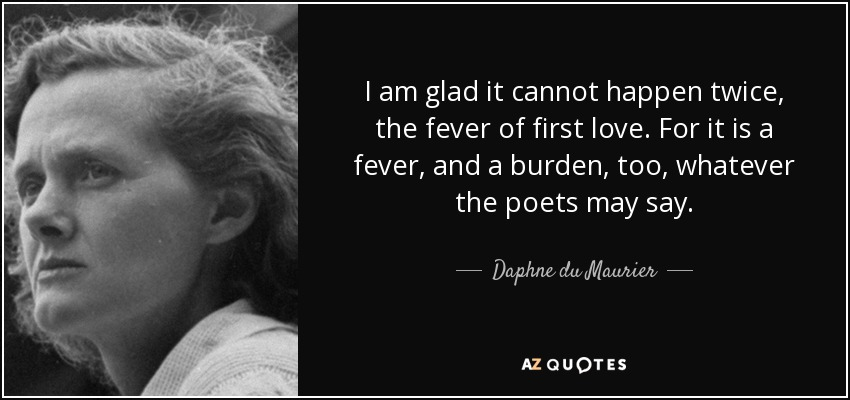 I am glad it cannot happen twice, the fever of first love. For it is a fever, and a burden, too, whatever the poets may say. - Daphne du Maurier