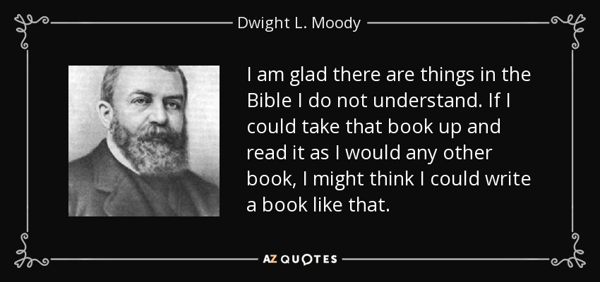 I am glad there are things in the Bible I do not understand. If I could take that book up and read it as I would any other book, I might think I could write a book like that. - Dwight L. Moody