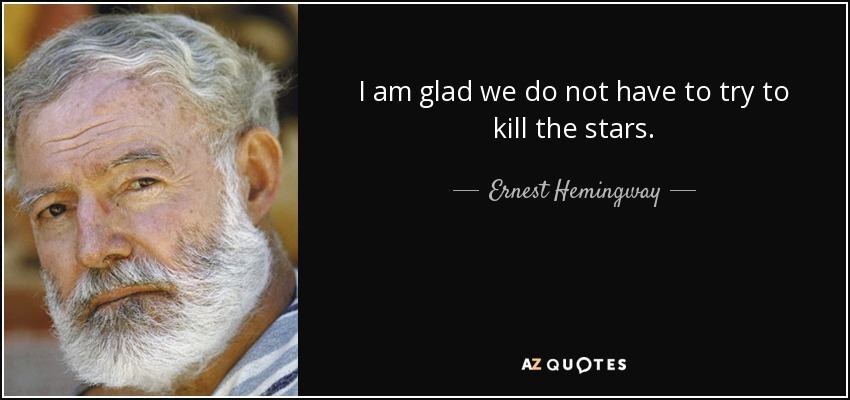 I am glad we do not have to try to kill the stars. - Ernest Hemingway