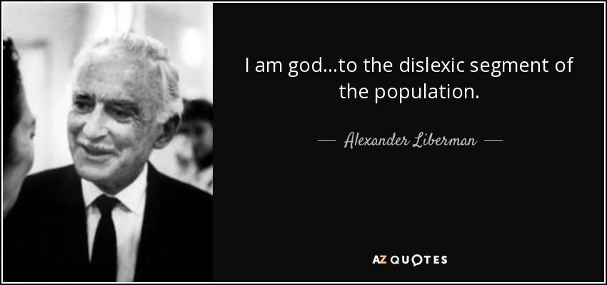 I am god...to the dislexic segment of the population. - Alexander Liberman