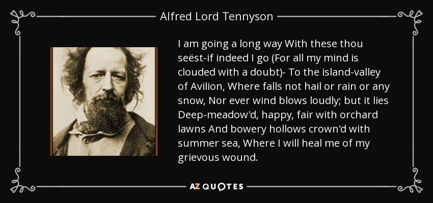I am going a long way With these thou seëst-if indeed I go (For all my mind is clouded with a doubt)- To the island-valley of Avilion, Where falls not hail or rain or any snow, Nor ever wind blows loudly; but it lies Deep-meadow'd, happy, fair with orchard lawns And bowery hollows crown'd with summer sea, Where I will heal me of my grievous wound. - Alfred Lord Tennyson