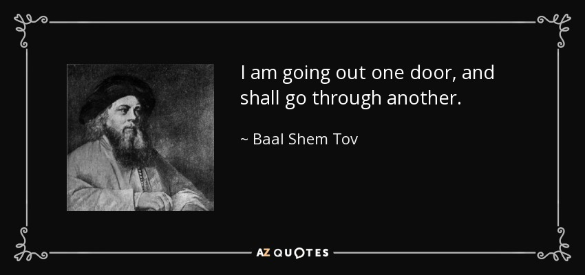 I am going out one door, and shall go through another. - Baal Shem Tov