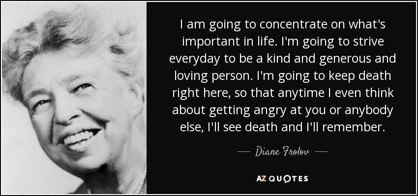 I am going to concentrate on what's important in life. I'm going to strive everyday to be a kind and generous and loving person. I'm going to keep death right here, so that anytime I even think about getting angry at you or anybody else, I'll see death and I'll remember. - Diane Frolov