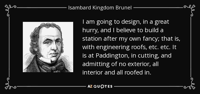 I am going to design, in a great hurry, and I believe to build a station after my own fancy; that is, with engineering roofs, etc. etc. It is at Paddington, in cutting, and admitting of no exterior, all interior and all roofed in. - Isambard Kingdom Brunel