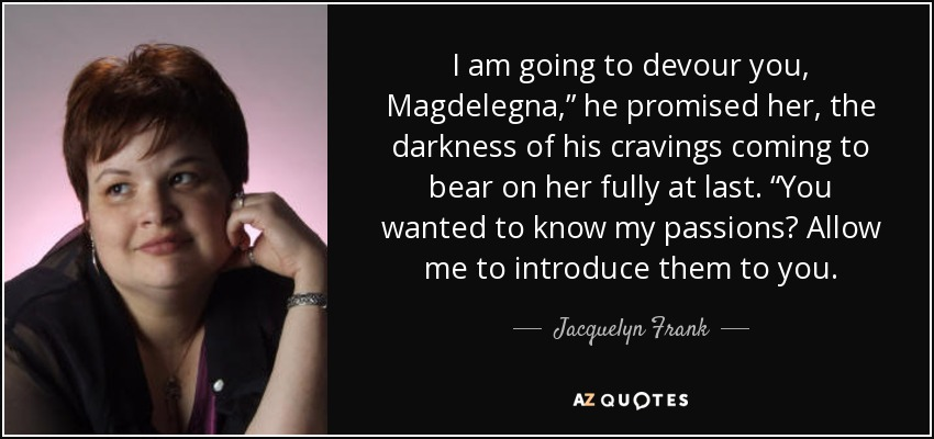 """I am going to devour you, Magdelegna,"""" he promised her, the darkness of his cravings coming to bear on her fully at last. """"You wanted to know my passions? Allow me to introduce them to you. - Jacquelyn Frank"""
