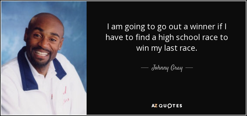 I am going to go out a winner if I have to find a high school race to win my last race. - Johnny Gray