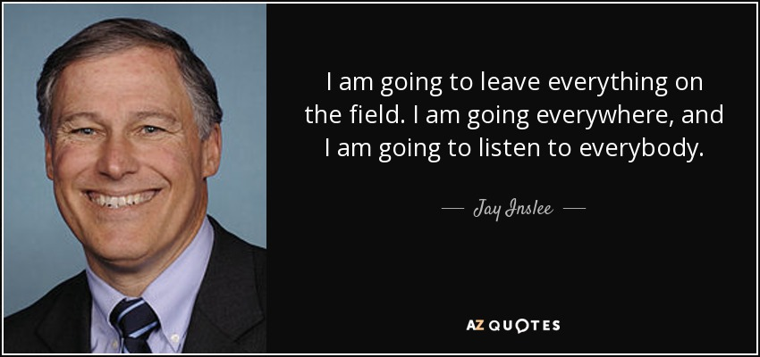 I am going to leave everything on the field. I am going everywhere, and I am going to listen to everybody. - Jay Inslee