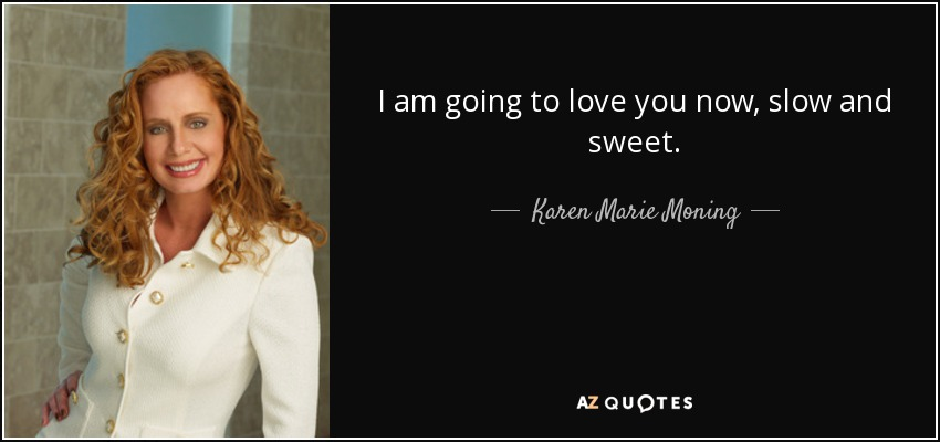 I am going to love you now, slow and sweet. - Karen Marie Moning