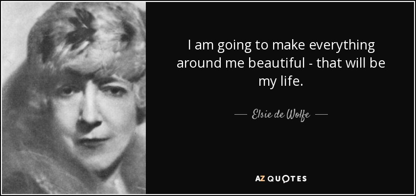 I am going to make everything around me beautiful - that will be my life. - Elsie de Wolfe