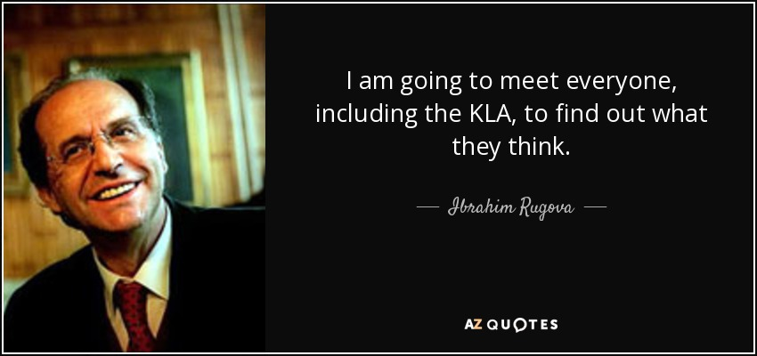 I am going to meet everyone, including the KLA, to find out what they think. - Ibrahim Rugova
