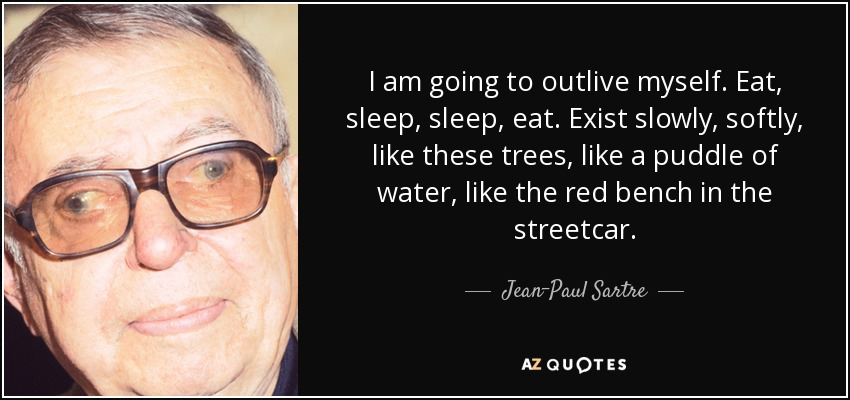 I am going to outlive myself. Eat, sleep, sleep, eat. Exist slowly, softly, like these trees, like a puddle of water, like the red bench in the streetcar. - Jean-Paul Sartre