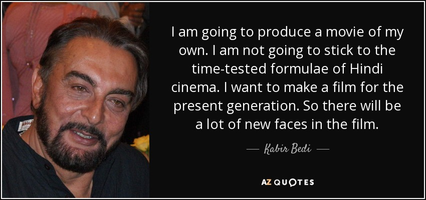 I am going to produce a movie of my own. I am not going to stick to the time-tested formulae of Hindi cinema. I want to make a film for the present generation. So there will be a lot of new faces in the film. - Kabir Bedi