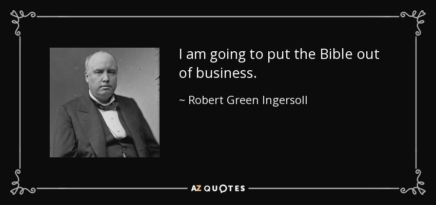 I am going to put the Bible out of business. - Robert Green Ingersoll
