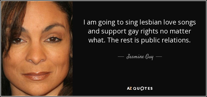 I am going to sing lesbian love songs and support gay rights no matter what. The rest is public relations. - Jasmine Guy