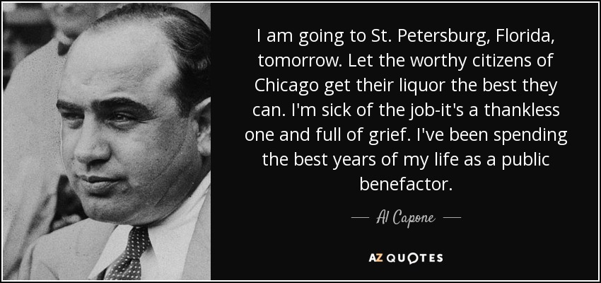 I am going to St. Petersburg, Florida, tomorrow. Let the worthy citizens of Chicago get their liquor the best they can. I'm sick of the job-it's a thankless one and full of grief. I've been spending the best years of my life as a public benefactor. - Al Capone