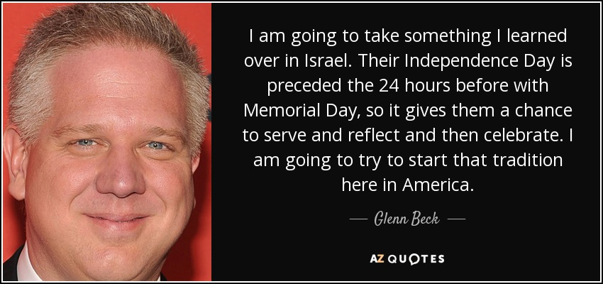 I am going to take something I learned over in Israel. Their Independence Day is preceded the 24 hours before with Memorial Day, so it gives them a chance to serve and reflect and then celebrate. I am going to try to start that tradition here in America. - Glenn Beck