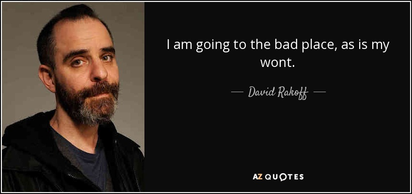 I am going to the bad place, as is my wont. - David Rakoff
