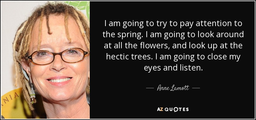 I am going to try to pay attention to the spring. I am going to look around at all the flowers, and look up at the hectic trees. I am going to close my eyes and listen. - Anne Lamott