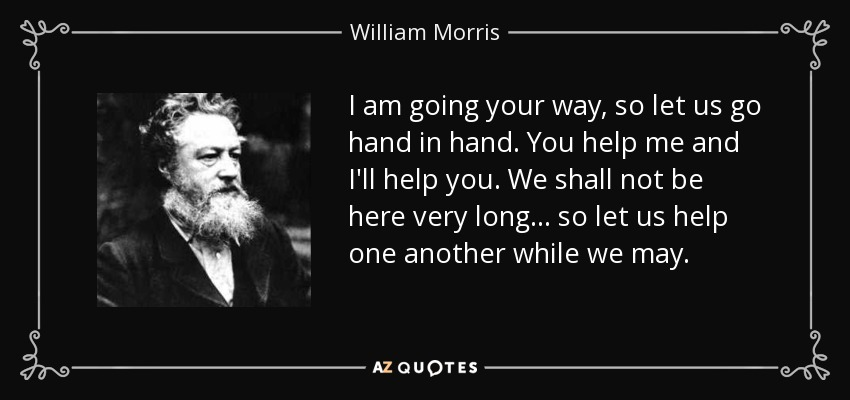 I am going your way, so let us go hand in hand. You help me and I'll help you. We shall not be here very long ... so let us help one another while we may. - William Morris