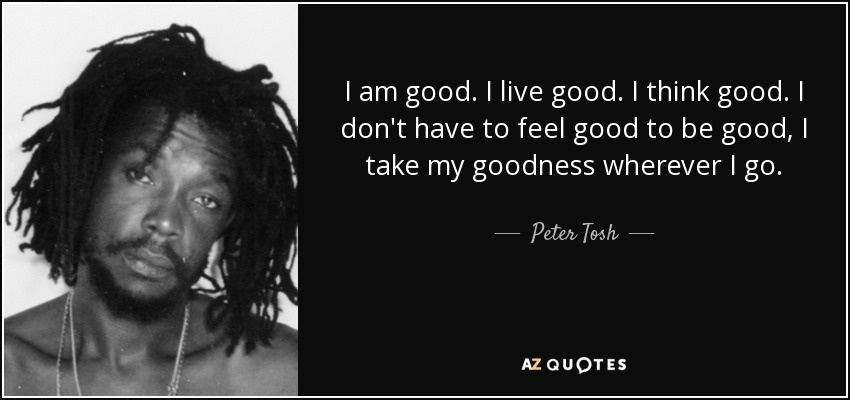I am good. I live good. I think good. I don't have to feel good to be good, I take my goodness wherever I go. - Peter Tosh