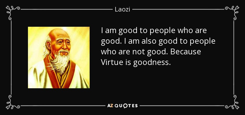 I am good to people who are good. I am also good to people who are not good. Because Virtue is goodness. - Laozi