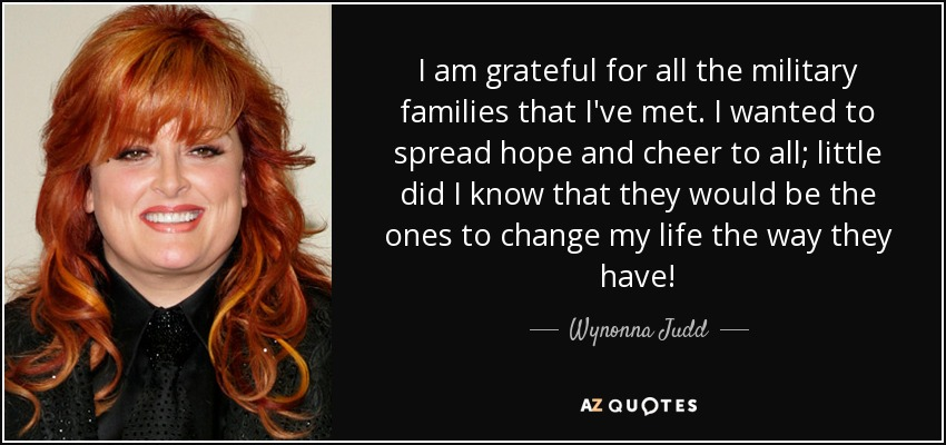I am grateful for all the military families that I've met. I wanted to spread hope and cheer to all; little did I know that they would be the ones to change my life the way they have! - Wynonna Judd
