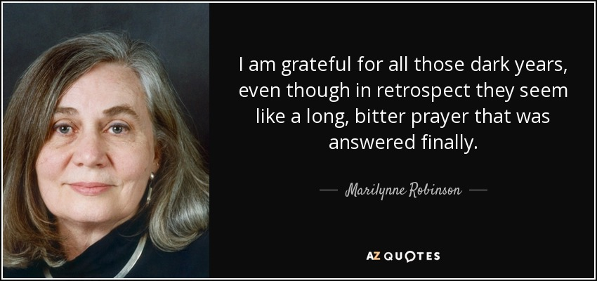 I am grateful for all those dark years, even though in retrospect they seem like a long, bitter prayer that was answered finally. - Marilynne Robinson