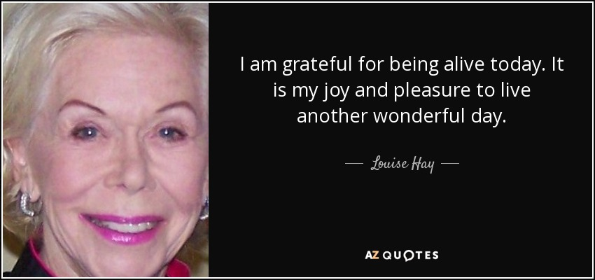 I am grateful for being alive today. It is my joy and pleasure to live another wonderful day. - Louise Hay