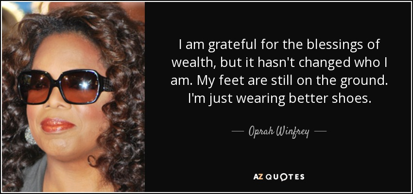 I am grateful for the blessings of wealth, but it hasn't changed who I am. My feet are still on the ground. I'm just wearing better shoes. - Oprah Winfrey