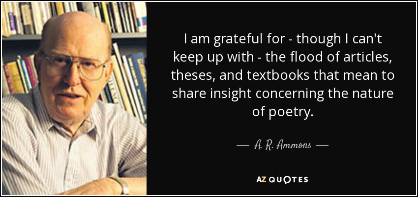 I am grateful for - though I can't keep up with - the flood of articles, theses, and textbooks that mean to share insight concerning the nature of poetry. - A. R. Ammons