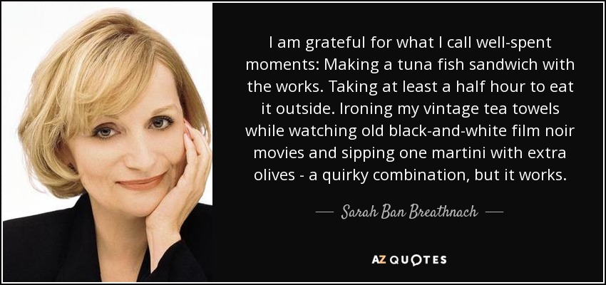 I am grateful for what I call well-spent moments: Making a tuna fish sandwich with the works. Taking at least a half hour to eat it outside. Ironing my vintage tea towels while watching old black-and-white film noir movies and sipping one martini with extra olives - a quirky combination, but it works. - Sarah Ban Breathnach