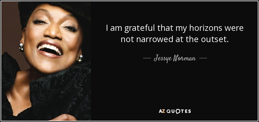I am grateful that my horizons were not narrowed at the outset. - Jessye Norman