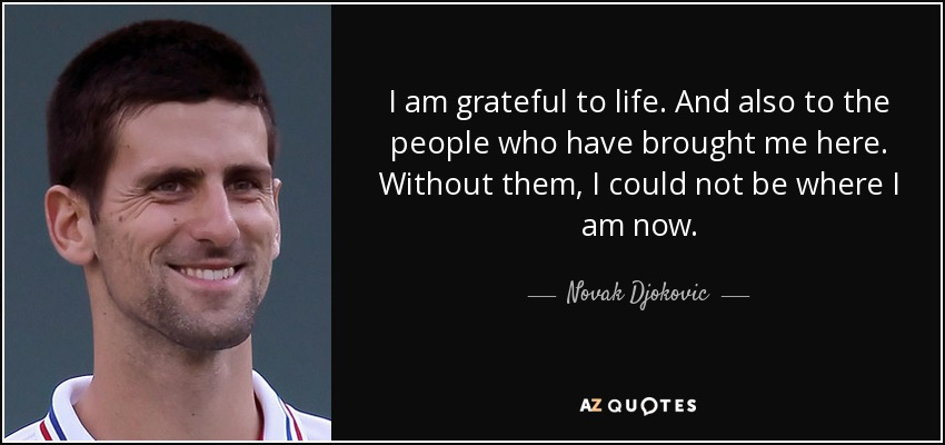 I am grateful to life. And also to the people who have brought me here. Without them, I could not be where I am now. - Novak Djokovic