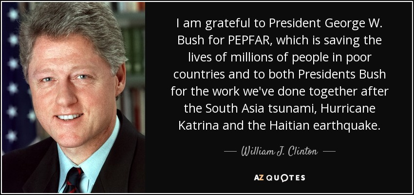 I am grateful to President George W. Bush for PEPFAR, which is saving the lives of millions of people in poor countries and to both Presidents Bush for the work we've done together after the South Asia tsunami, Hurricane Katrina and the Haitian earthquake. - William J. Clinton
