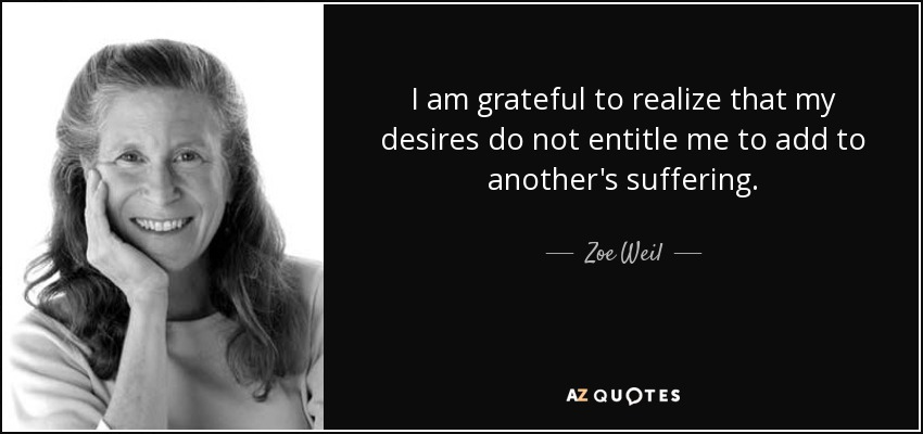 I am grateful to realize that my desires do not entitle me to add to another's suffering. - Zoe Weil