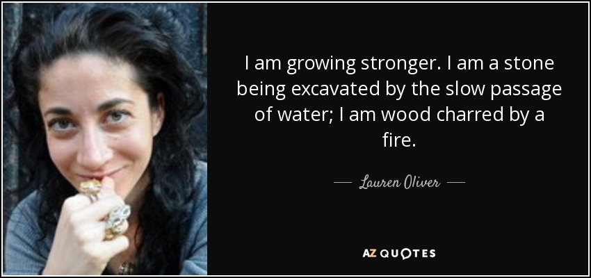 I am growing stronger. I am a stone being excavated by the slow passage of water; I am wood charred by a fire. - Lauren Oliver