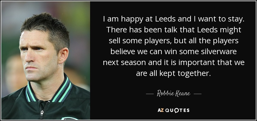 I am happy at Leeds and I want to stay. There has been talk that Leeds might sell some players, but all the players believe we can win some silverware next season and it is important that we are all kept together. - Robbie Keane