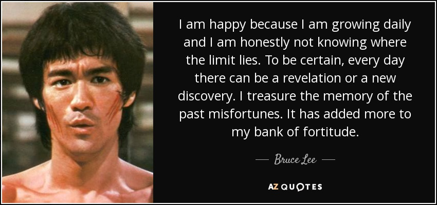 I am happy because I am growing daily and I am honestly not knowing where the limit lies. To be certain, every day there can be a revelation or a new discovery. I treasure the memory of the past misfortunes. It has added more to my bank of fortitude. - Bruce Lee
