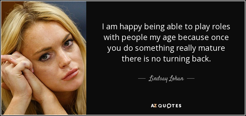 I am happy being able to play roles with people my age because once you do something really mature there is no turning back. - Lindsay Lohan