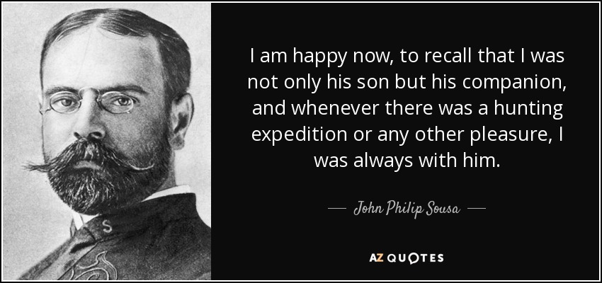 I am happy now, to recall that I was not only his son but his companion, and whenever there was a hunting expedition or any other pleasure, I was always with him. - John Philip Sousa