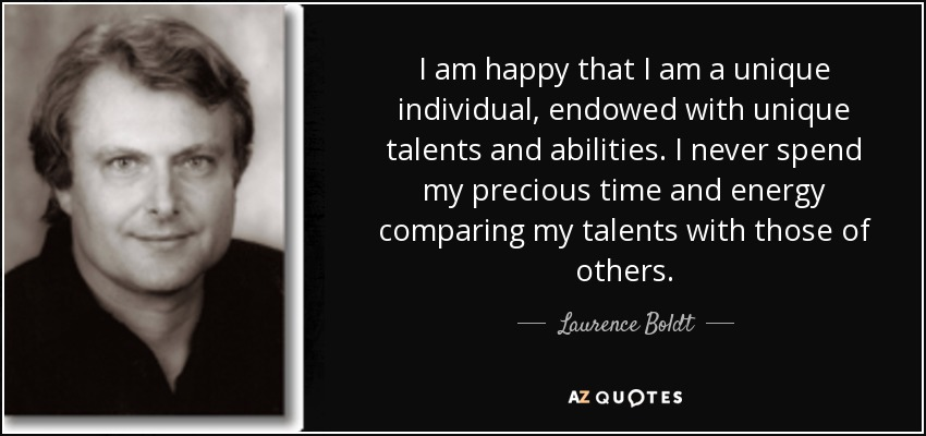 I am happy that I am a unique individual, endowed with unique talents and abilities. I never spend my precious time and energy comparing my talents with those of others. - Laurence Boldt
