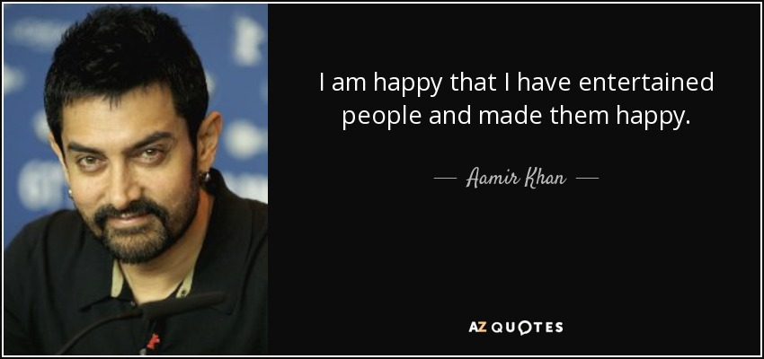 I am happy that I have entertained people and made them happy. - Aamir Khan