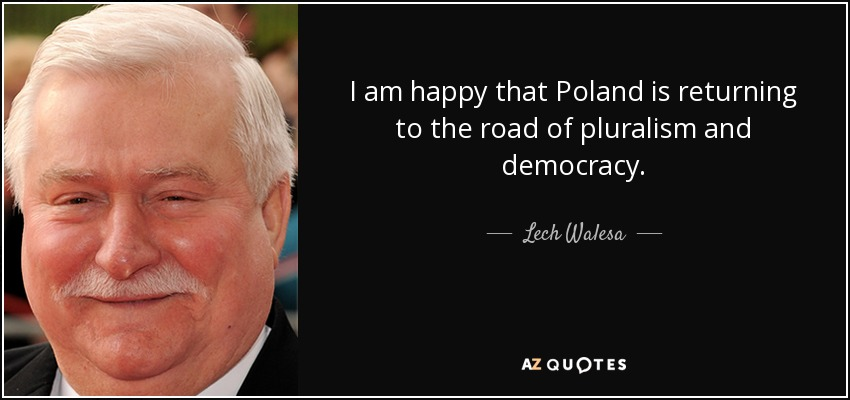 I am happy that Poland is returning to the road of pluralism and democracy. - Lech Walesa