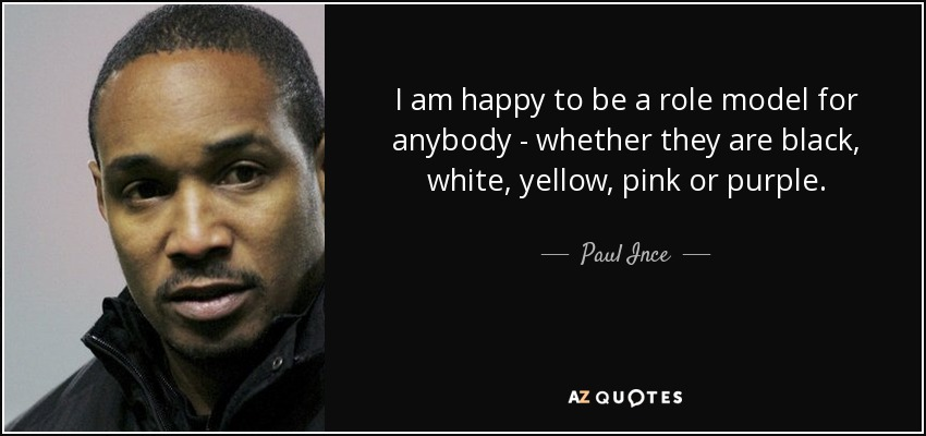 I am happy to be a role model for anybody - whether they are black, white, yellow, pink or purple. - Paul Ince