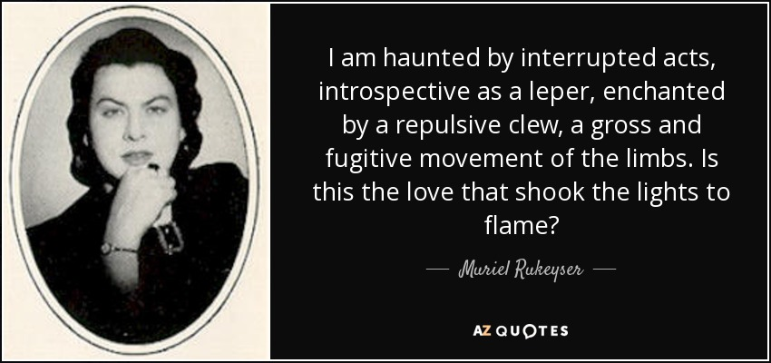 Muriel rukeyser quote i am haunted by interrupted acts i am haunted by interrupted acts introspective as a leper enchanted by a repulsive publicscrutiny Images