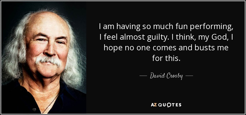 I am having so much fun performing, I feel almost guilty. I think, my God, I hope no one comes and busts me for this. - David Crosby