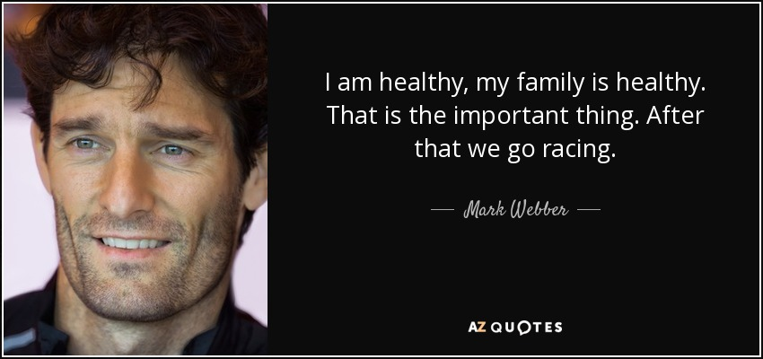 I am healthy, my family is healthy. That is the important thing. After that we go racing. - Mark Webber